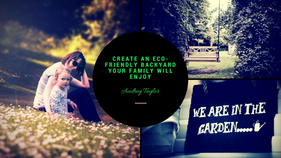 Create an Eco-Friendly Backyard your Family will Enjoy | ecogreenlove