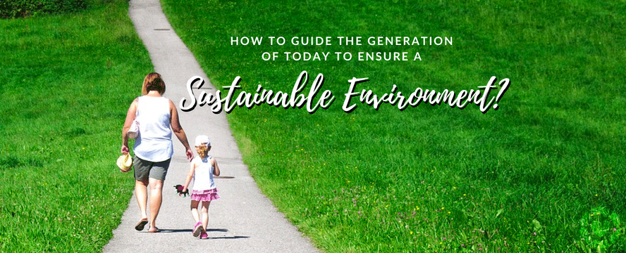 How to guide the generation of today to ensure a sustainable environment? | ecogreenlove