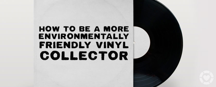Practical Ways to be an Environmentally-Friendly Record Collector | ecogreenlove