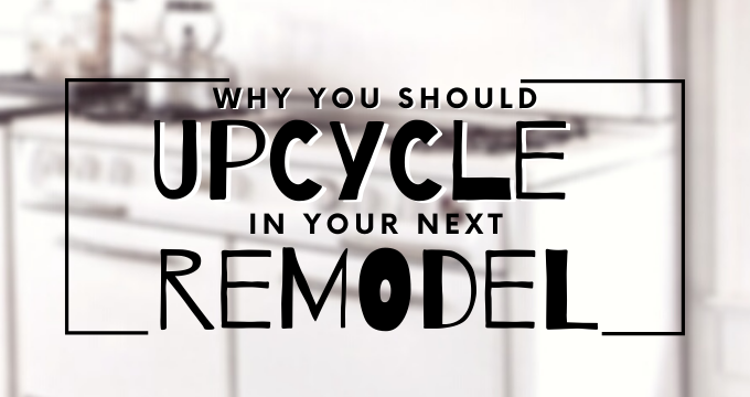 Why you should Upcycle in your Next Remodel | ecogreenlove