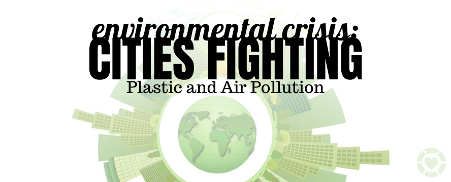 Environmental Crisis: Cities Fighting Plastic and Air Pollution | ecogreenlove
