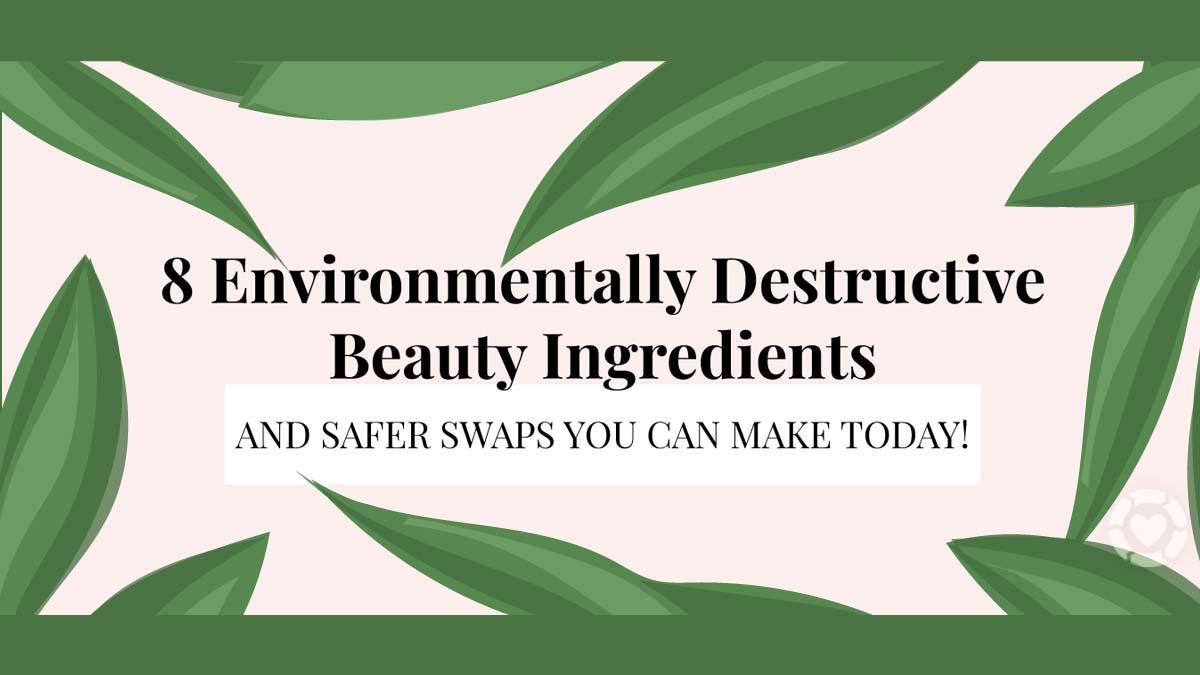 8 Environmentally Destructive Beauty Ingredients [Visual] | ecogreenlove