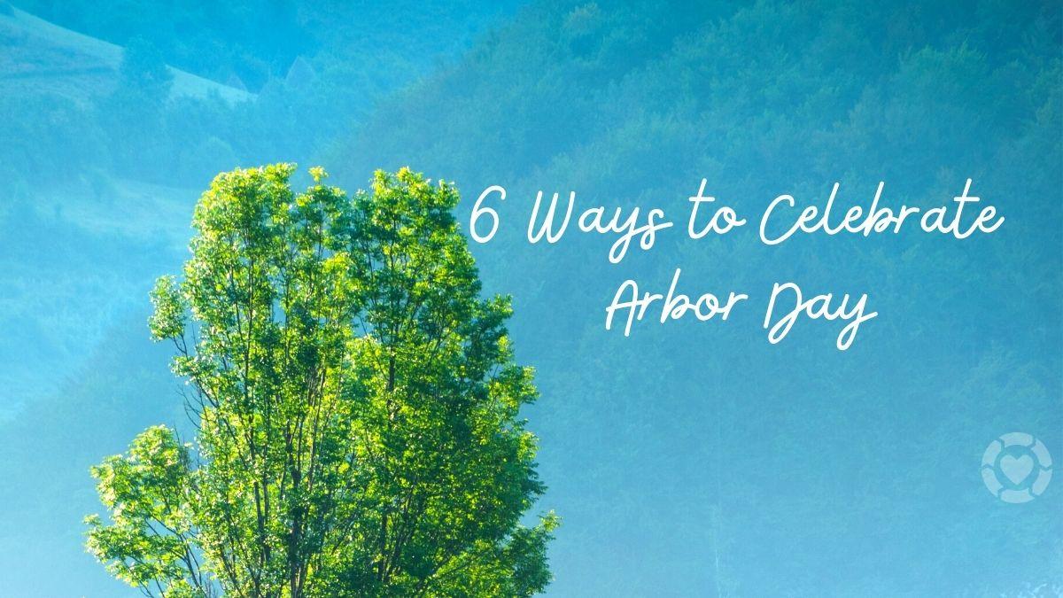 6 Ways to Celebrate Arbor Day   ecogreenlove